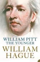 William Pitt the Younger: A Biography ebook by William Hague