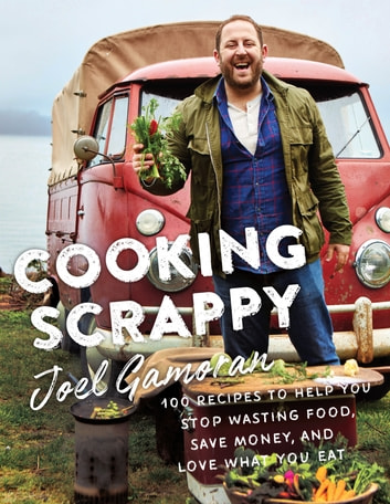 Cooking Scrappy - 100 Recipes to Help You Stop Wasting Food, Save Money, and Love What You Eat ebook by Joel Gamoran