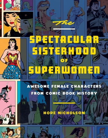 The Spectacular Sisterhood of Superwomen - Awesome Female Characters from Comic Book History ebook by Hope Nicholson