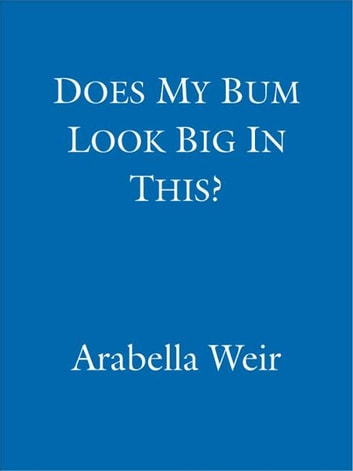 Does my Bum Look Big in This? ebook by Arabella Weir