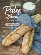 The Paleo Bread Cookbook - Gluten & grain free breads, wraps, crackers and more ... ebook by Susan Joy