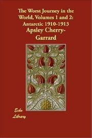 The Worst Journey In The World, Volumes 1 And 2 ebook by Apsley Cherry-Garrard