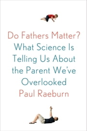 Do Fathers Matter? - What Science Is Telling Us About the Parent We've Overlooked ebook by Paul Raeburn