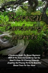Bonsai Gardening Secrets - A Gardening Guide For Bonsai Beginners With All The Essential Gardening Tips You Need To Know For Growing, Trimming, Sculpting And Pruning Perfectly Beautiful Bonsai Trees For Your Home ebook by Sandra G. Cordell