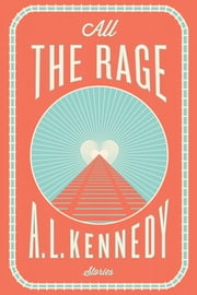 All the Rage - Stories ebook by A. L. Kennedy