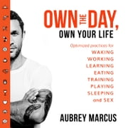 Own the Day, Own Your Life: Optimised practices for waking, working, learning, eating, training, playing, sleeping and sex audiobook by Aubrey Marcus