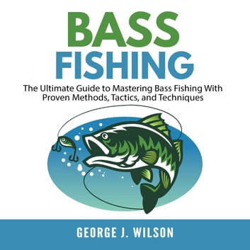 Bass Fishing: The Ultimate Guide to Mastering Bass Fishing With Proven Methods, Tactics, and Techniques audiobook by George J. Wilson