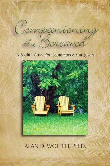 Companioning the Bereaved - A Soulful Guide for Counselors & Caregivers ebook by Alan D. Wolfelt, PhD