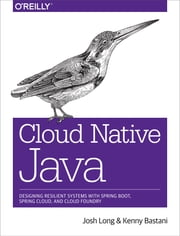 Cloud Native Java - Designing Resilient Systems with Spring Boot, Spring Cloud, and Cloud Foundry eBook by Josh Long, Kenny Bastani