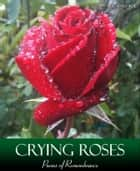 Crying Roses - Poems of Remembrance ebook by Xicano Sol