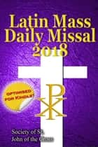The Latin Mass Daily Missal: 2018 in Latin & English, in Order, Every Day ebook by Society of St. John of the Cross