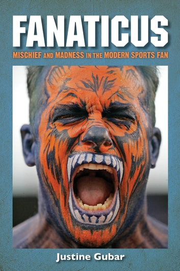 Fanaticus - Mischief and Madness in the Modern Sports Fan ebook by Justine Gubar