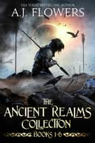 The Ancient Realms Collection (Books 1-6) - A Collection of Epic Fantasy Tales ebook by A.J. Flowers