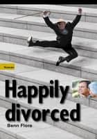 Happily Divorced, or How to Rob the Robber ebook by Benn Flore