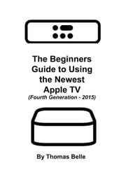 The Beginners Guide to Using the Newest Apple TV (Fourth Generation - 2015): - The Unofficial Guide to Using Siri, the Touch Surface Remote, and More ebook by Thomas Belle