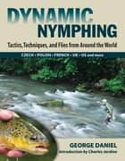 Dynamic Nymphing - Tactics, Techniques, and Flies from Around the World ebook by George Daniel