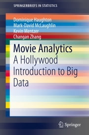 Movie Analytics - A Hollywood Introduction to Big Data ebook by Dominique Haughton,Mark-David McLaughlin,Kevin Mentzer,Changan Zhang