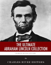 The Ultimate Abraham Lincoln Collection ebook by Charles River Editors