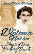 The Diploma Nurse: Her Shining Day; Her Fading Touch ebook by Jessie Glover Wilson