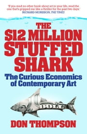 The $12 Million Stuffed Shark - The Curious Economics of Contemporary Art ebook by Don Thompson
