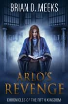 Arlo's Revenge - Chronicles of the Fifth Kingdom Book 3 ebook by Brian D. Meeks