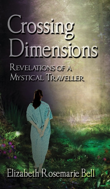Crossing Dimensions - Revelations of a Mystical Traveller ebook by Elizabeth Rosemarie Bell