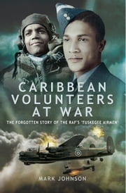 Caribbean Volunteers at War - The Forgotten Story of the RAF's 'Tuskegee Airmen' ebook by Mark Johnson