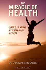 The Miracle of Health - Simple Solutions, Extraordinary Results ebook by Uche Odiatu,Kary Odiatu