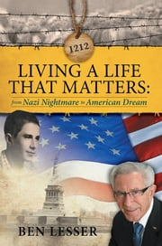 LIVING A LIFE THAT MATTERS - from Nazi Nightmare to American Dream ebook by Ben Lesser