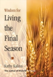 Wisdom for Living the Final Season ebook by Kathy Kalina