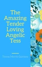 The Amazing Tender-Loving Angelic Tess ebook by Teresa Morris Garrison
