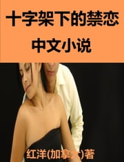 Forbidden Love Under The Cross: Chinese Fiction 小说: 十字架下的禁恋 ebook by Hongyang(Canada)/ 红洋(加拿大)