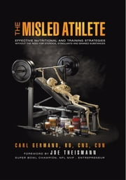 The Misled Athlete - Effective Nutritional and Training Strategies Without The Need For Steroids, Stimulants and Banned Substances ebook by Carl Germano, RD, CNS, CDN