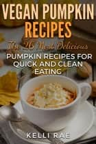Vegan Pumpkin Recipes: The 26 Most Delicious Pumpkin Recipes for Quick and Clean Eating ebook by Kelli Rae