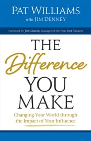 The Difference You Make - Changing Your World through the Impact of Your Influence ebook by Pat Williams,Joe Girardi,James D. Denney