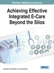 Achieving Effective Integrated E-Care Beyond the Silos ebook by Ingo Meyer,Sonja Müller,Lutz Kubitschke