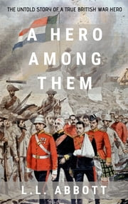 A Hero Among Them - The Untold Story Of A True British Hero ebook by L.L. Abbott