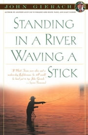 Standing in a River Waving a Stick ebook by John Gierach