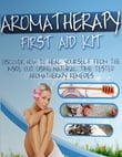 Aromatherapy First Aid Kit - Discover How to Heal Yourself from the Inside Out Using Natural Time Tested Aromatherapy Remedies