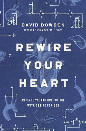 Rewire Your Heart - Replace Your Desire for Sin with Desire For God ebook by David Bowden