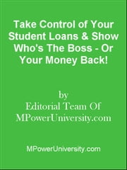 Take Control of Your Student Loans & Show Who's The Boss - Or Your Money Back! ebook by Editorial Team Of MPowerUniversity.com