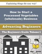 How to Start a Processed Vegetables (wholesale) Business (Beginners Guide) ebook by Walton Mayo