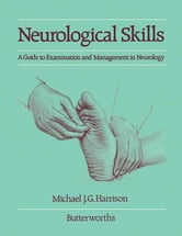 Neurological Skills - A Guide to Examination and Management in Neurology ebook by Michael J.G. Harrison