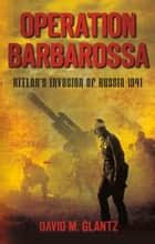 Operation Barbarossa - Hitler's Invasion of Russia 1941 ebook by David M. Glantz