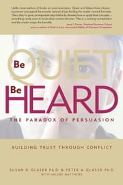 Be Quiet, Be Heard - The Paradox of Persuasion ebook by Susan Rosenblum Glaser, Ph.D.,Peter Alexander Glaser, Ph.D.,Arlene Matthews