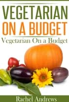 Vegetarian on a Budget - 50 Quick and Easy Recipes ebook by Rachel Andrews