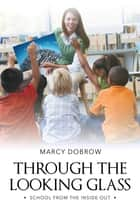 Through the Looking Glass - School from the Inside Out ebook by Ed.D. Marcy Dobrow