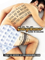 The CollegeHumor Guide To College - Selling Kidneys for Beer Money, Sleeping with Your Professors, Majoring in Commu nications, and Other Really Good Ideas ebook by Writers of Collegehumor.com
