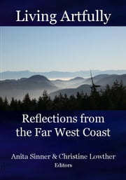 Living Artfully: Reflections from the Far West Coast ebook by Anta Sinner & Christine Lowther