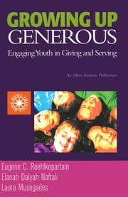 Growing Up Generous - Engaging Youth in Living and Serving ebook by Eugene C. Roehlkepartain,Elanah Dalyah Naftali,Laura Musegades